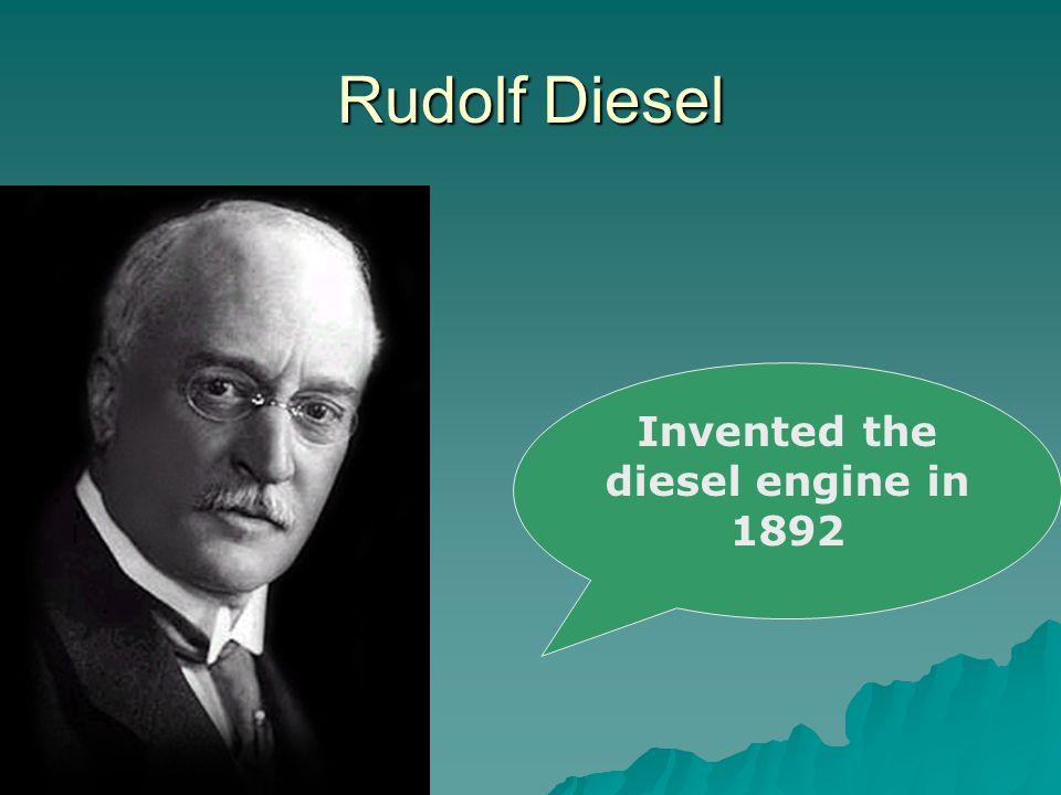 Rudolf Diesel Invented the diesel engine in 1892