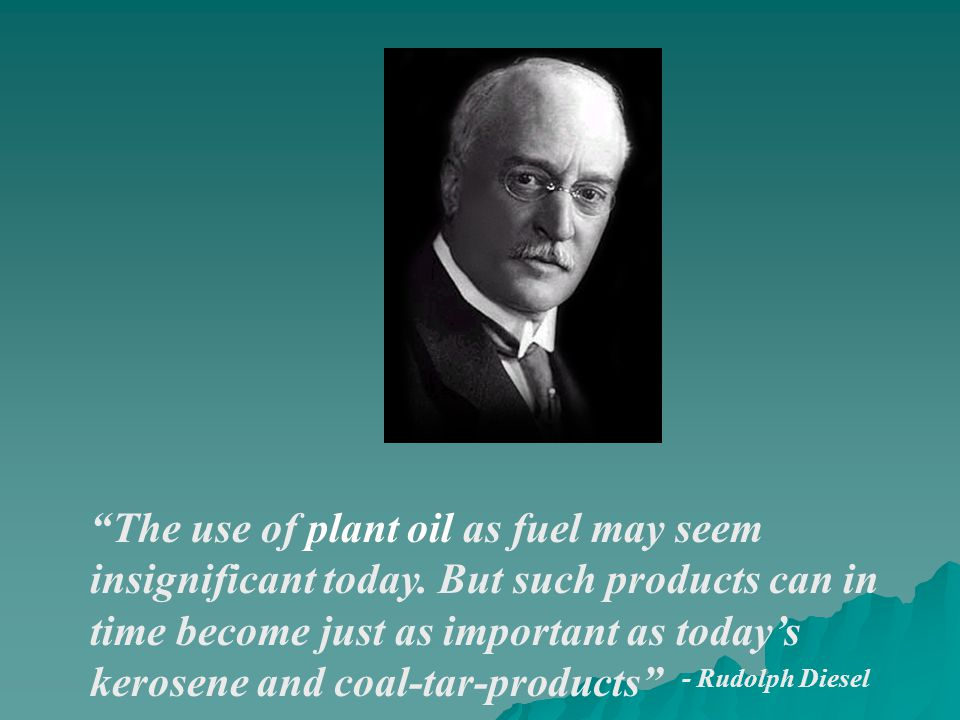 """- Rudolph Diesel """"The use of plant oil as fuel may seem insignificant today. But such products can in time become just as important as today's kerosen"""
