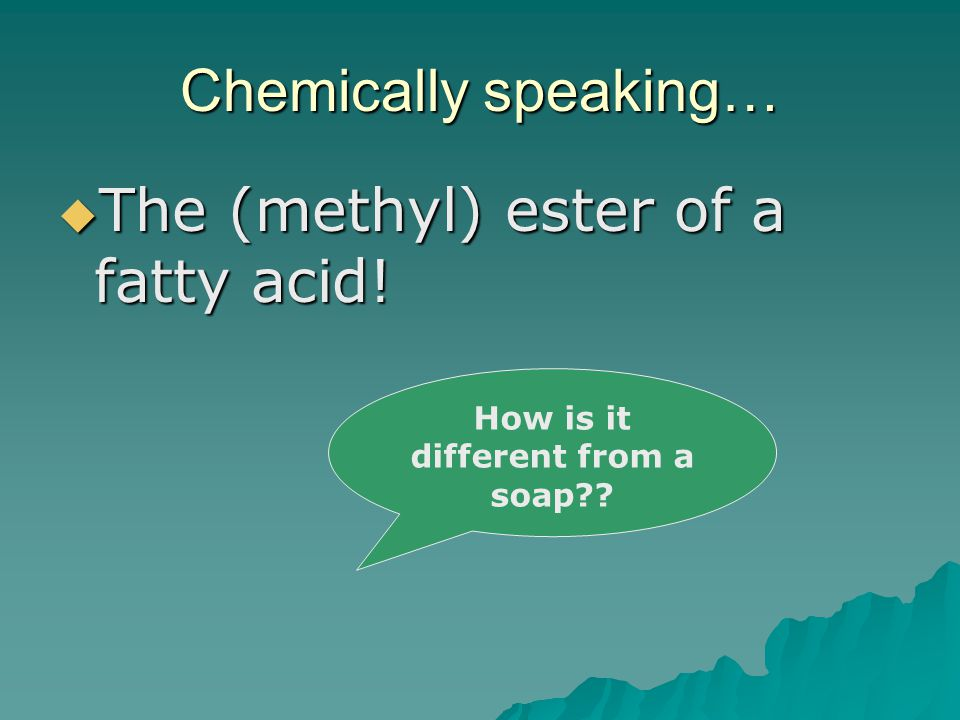 Chemically speaking…  The (methyl) ester of a fatty acid! How is it different from a soap