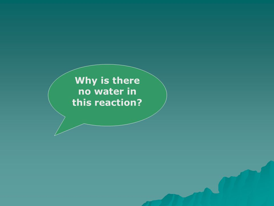 Why is there no water in this reaction?