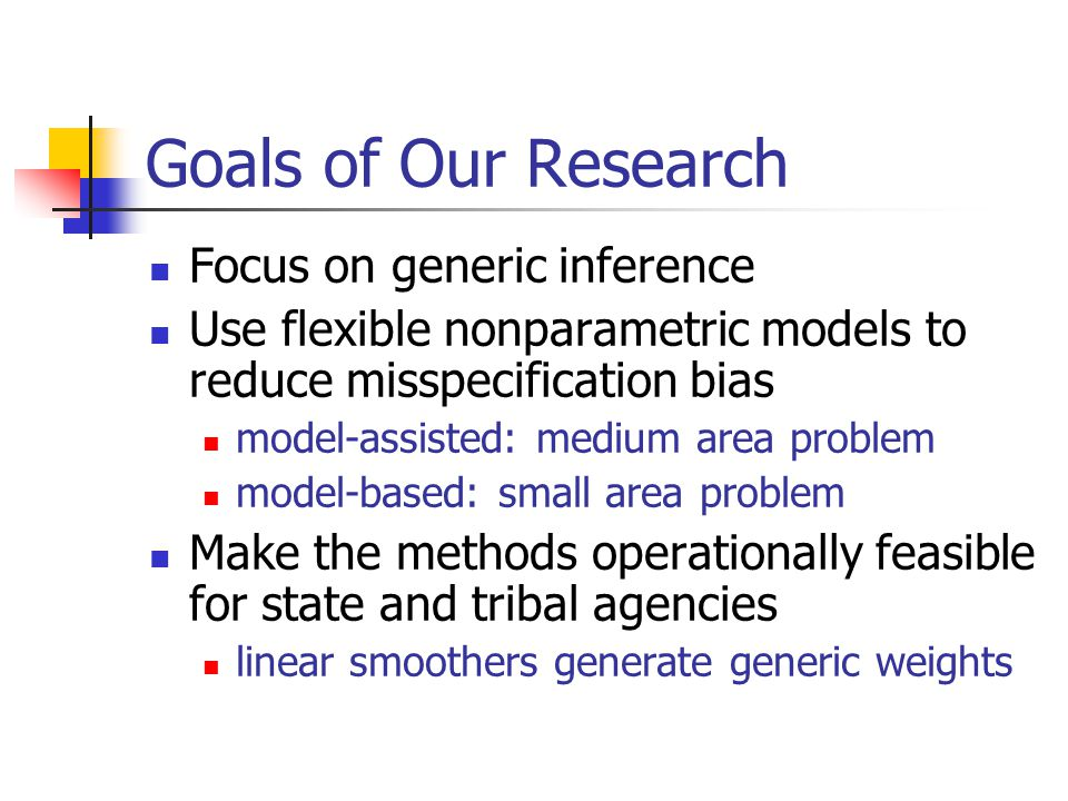 Goals of Our Research Focus on generic inference Use flexible nonparametric models to reduce misspecification bias model-assisted: medium area problem model-based: small area problem Make the methods operationally feasible for state and tribal agencies linear smoothers generate generic weights