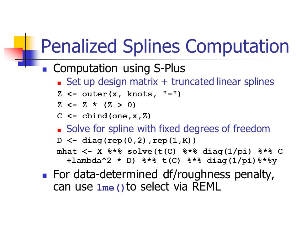 Penalized Splines Computation Computation using S-Plus Set up design matrix + truncated linear splines Z <- outer(x, knots, - ) Z 0) C <- cbind(one,x,Z) Solve for spline with fixed degrees of freedom D <- diag(rep(0,2),rep(1,K)) mhat <- X %*% solve(t(C) %*% diag(1/pi) %*% C +lambda^2 * D) %*% t(C) %*% diag(1/pi)%*%y For data-determined df/roughness penalty, can use lme() to select via REML