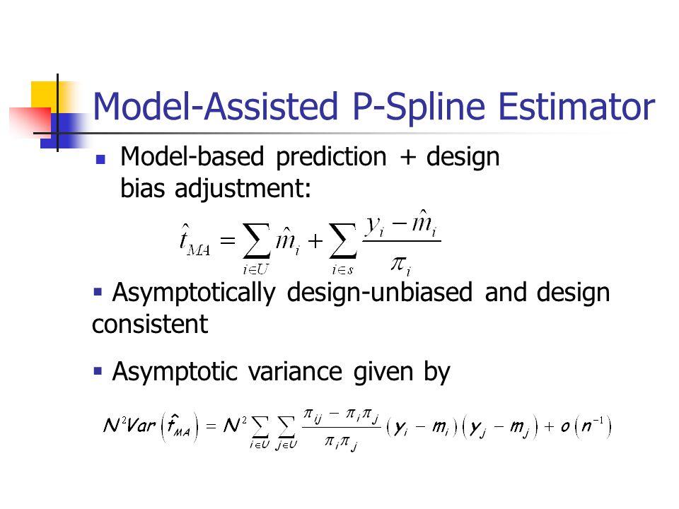 Model-Assisted P-Spline Estimator Model-based prediction + design bias adjustment:  Asymptotically design-unbiased and design consistent  Asymptotic variance given by
