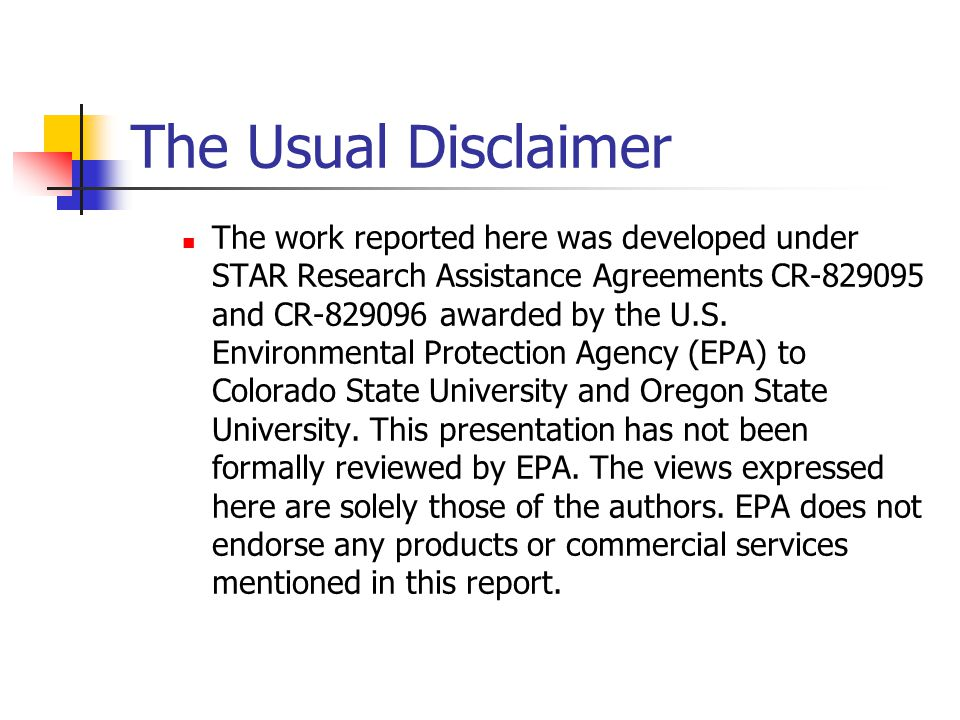 The Usual Disclaimer The work reported here was developed under STAR Research Assistance Agreements CR-829095 and CR-829096 awarded by the U.S.