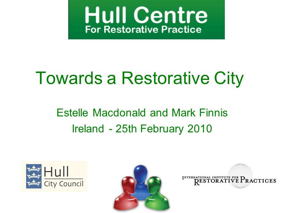 Estelle Macdonald and Mark Finnis Ireland - 25th February 2010 Towards a Restorative City