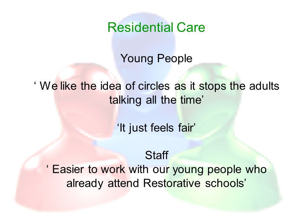 Residential Care Young People ' We like the idea of circles as it stops the adults talking all the time' 'It just feels fair' Staff ' Easier to work with our young people who already attend Restorative schools'
