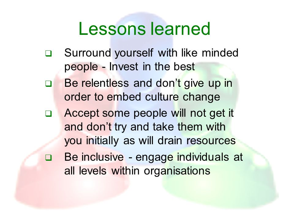 Lessons learned  Surround yourself with like minded people - Invest in the best  Be relentless and don't give up in order to embed culture change  Accept some people will not get it and don't try and take them with you initially as will drain resources  Be inclusive - engage individuals at all levels within organisations