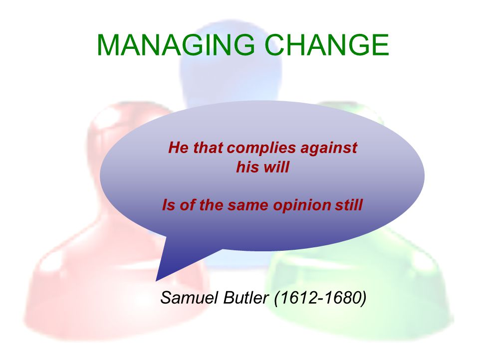 MANAGING CHANGE Samuel Butler (1612-1680) He that complies against his will Is of the same opinion still
