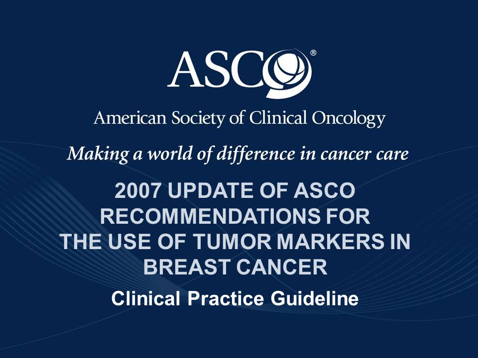 2007 UPDATE OF ASCO RECOMMENDATIONS FOR THE USE OF TUMOR MARKERS IN BREAST CANCER Clinical Practice Guideline