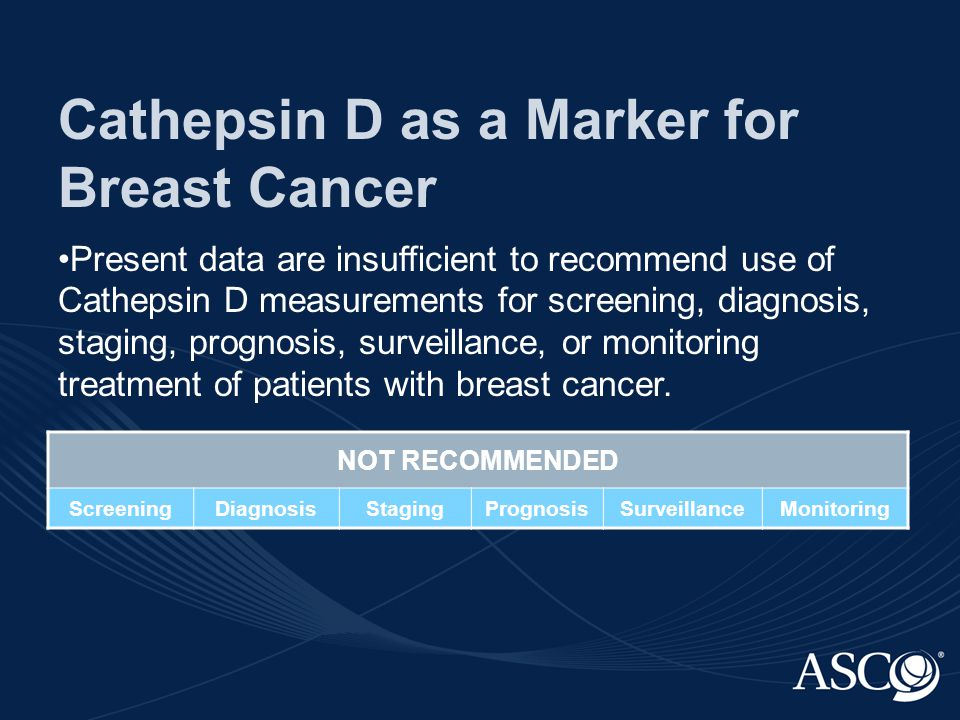 Cathepsin D as a Marker for Breast Cancer Present data are insufficient to recommend use of Cathepsin D measurements for screening, diagnosis, staging, prognosis, surveillance, or monitoring treatment of patients with breast cancer.