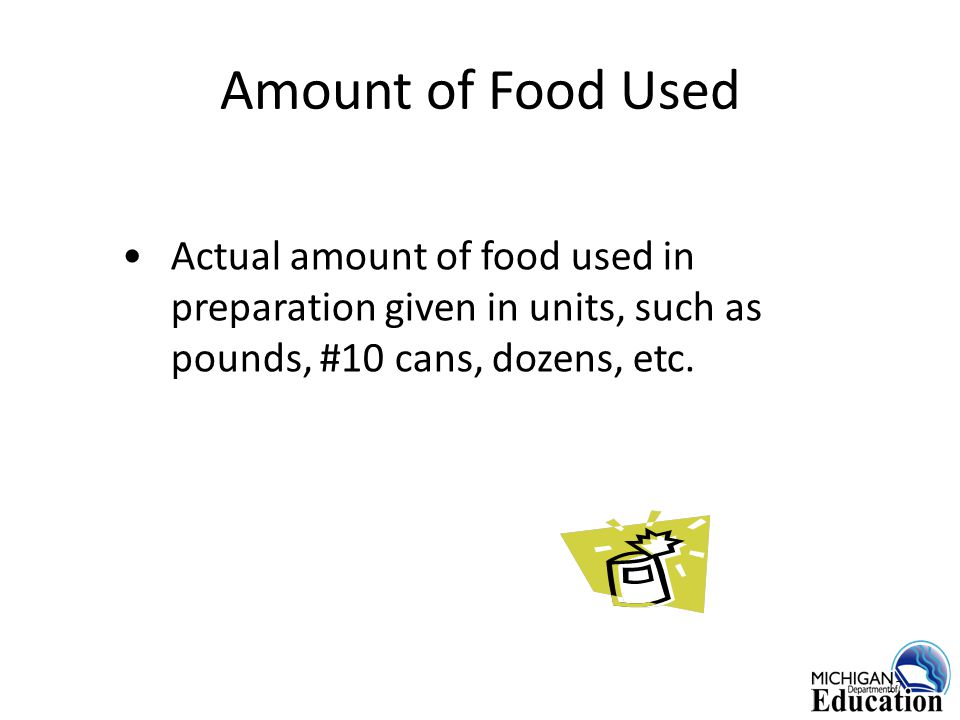 Amount of Food Used Actual amount of food used in preparation given in units, such as pounds, #10 cans, dozens, etc.