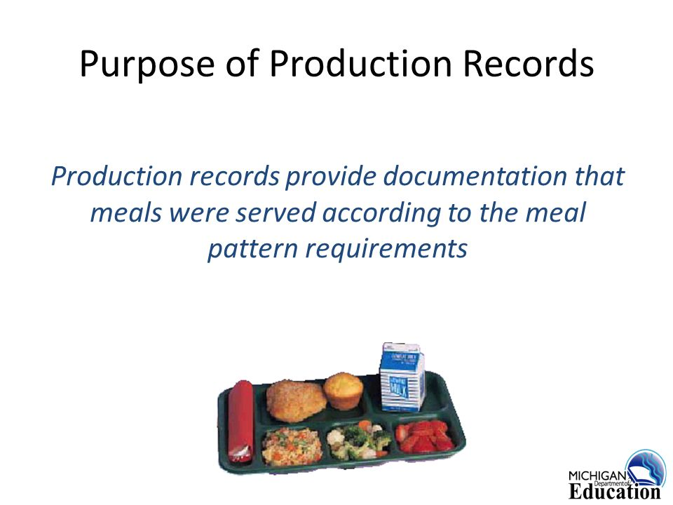 Purpose of Production Records Production records provide documentation that meals were served according to the meal pattern requirements 2