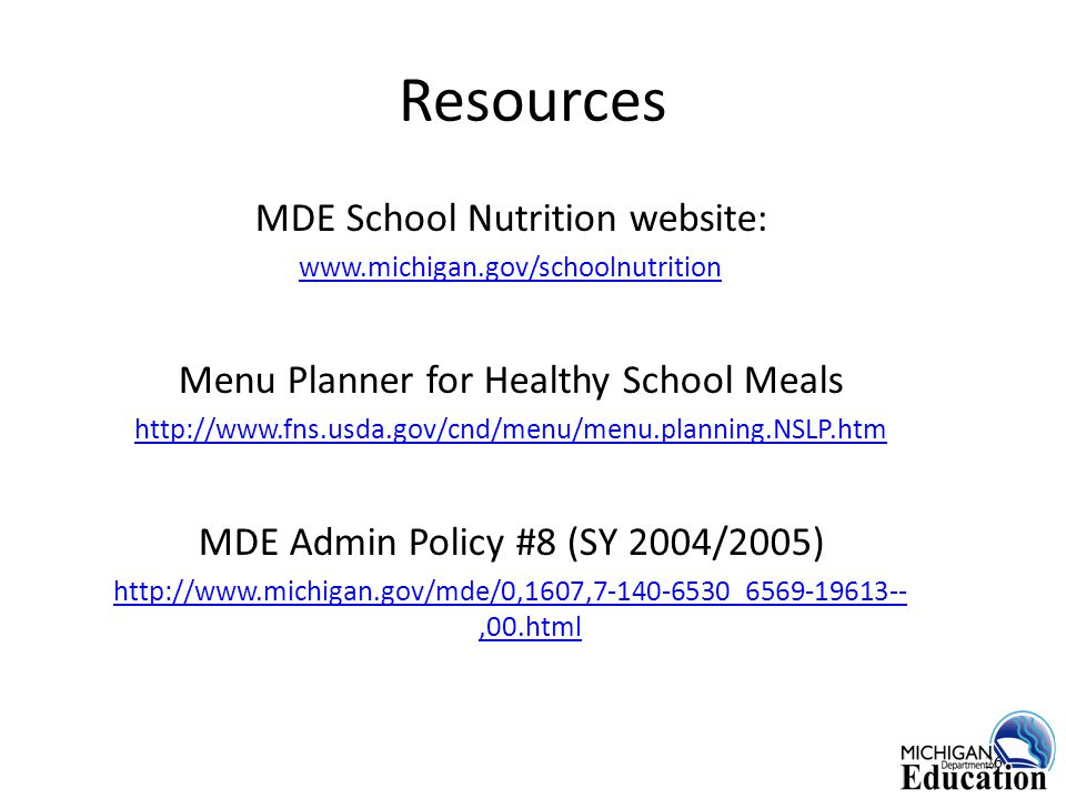 Resources MDE School Nutrition website: www.michigan.gov/schoolnutrition Menu Planner for Healthy School Meals http://www.fns.usda.gov/cnd/menu/menu.planning.NSLP.htm MDE Admin Policy #8 (SY 2004/2005) http://www.michigan.gov/mde/0,1607,7-140-6530_6569-19613--,00.html 26