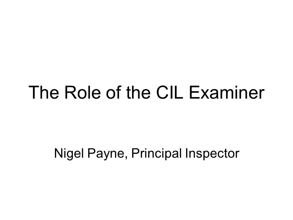The Role of the CIL Examiner Nigel Payne, Principal Inspector