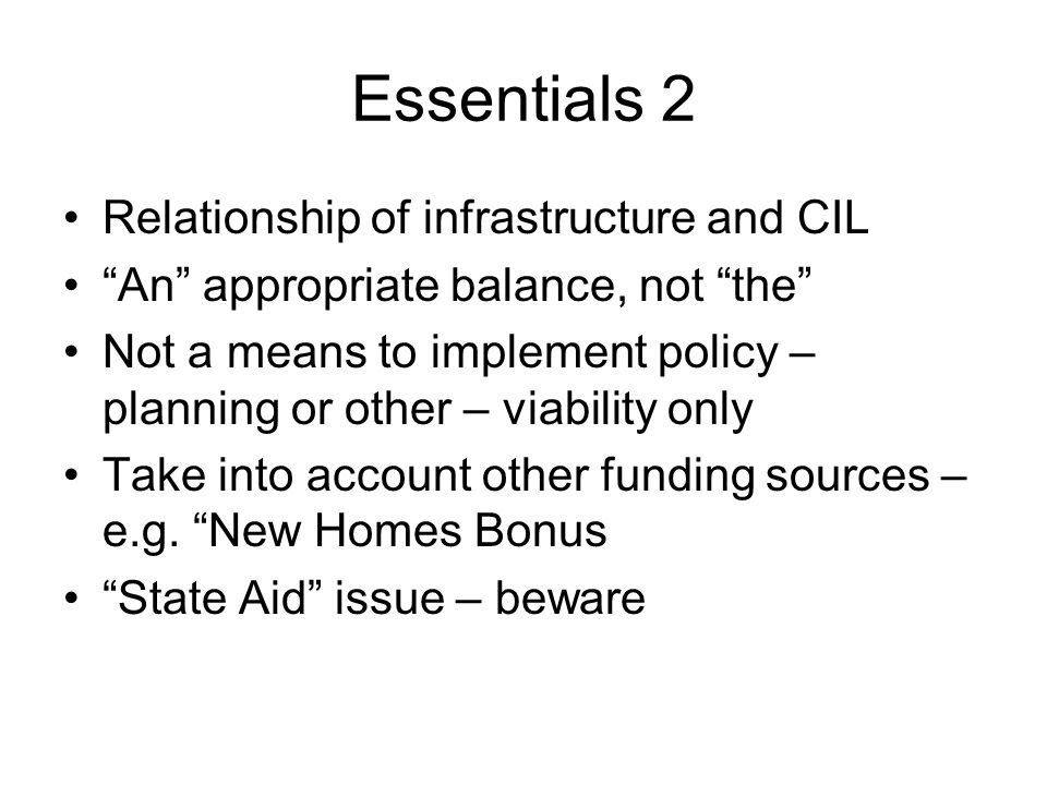 Essentials 2 Relationship of infrastructure and CIL An appropriate balance, not the Not a means to implement policy – planning or other – viability only Take into account other funding sources – e.g.