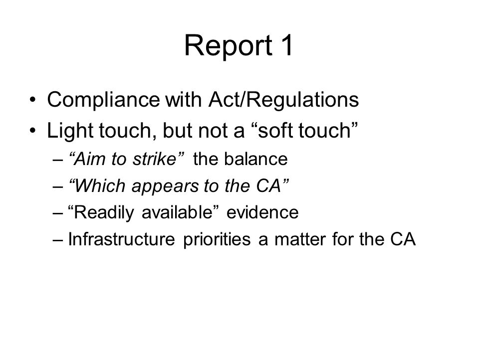Report 1 Compliance with Act/Regulations Light touch, but not a soft touch – Aim to strike the balance – Which appears to the CA – Readily available evidence –Infrastructure priorities a matter for the CA
