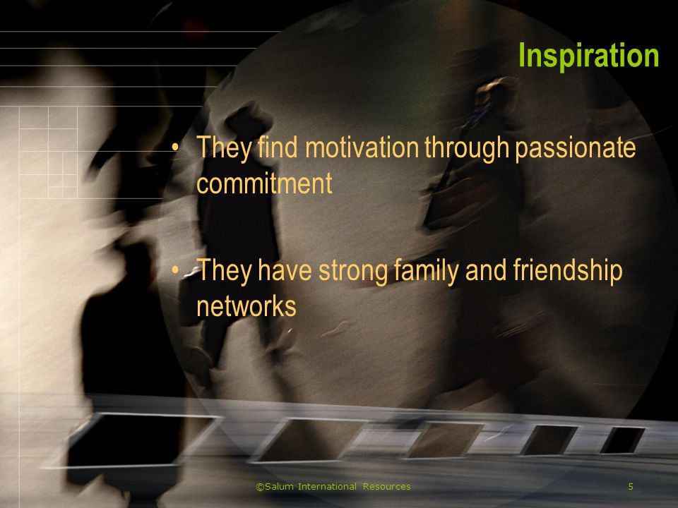 ©Salum International Resources5 Inspiration They find motivation through passionate commitment They have strong family and friendship networks