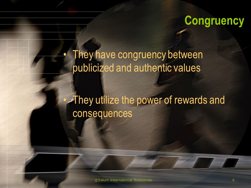 ©Salum International Resources8 Congruency They have congruency between publicized and authentic values They utilize the power of rewards and consequences