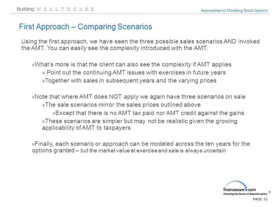 Approaches to Modeling Stock Options ® Building PAGE 12 First Approach – Comparing Scenarios Using the first approach, we have seen the three possible sales scenarios AND invoked the AMT.