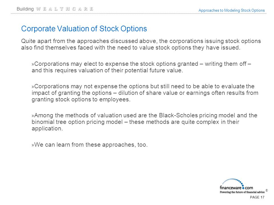 Approaches to Modeling Stock Options ® Building PAGE 17 Corporate Valuation of Stock Options Quite apart from the approaches discussed above, the corporations issuing stock options also find themselves faced with the need to value stock options they have issued.