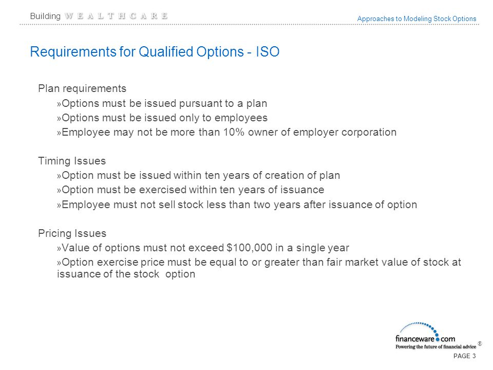 Approaches to Modeling Stock Options ® Building PAGE 3 Requirements for Qualified Options - ISO Plan requirements » Options must be issued pursuant to a plan » Options must be issued only to employees » Employee may not be more than 10% owner of employer corporation Timing Issues » Option must be issued within ten years of creation of plan » Option must be exercised within ten years of issuance » Employee must not sell stock less than two years after issuance of option Pricing Issues » Value of options must not exceed $100,000 in a single year » Option exercise price must be equal to or greater than fair market value of stock at issuance of the stock option