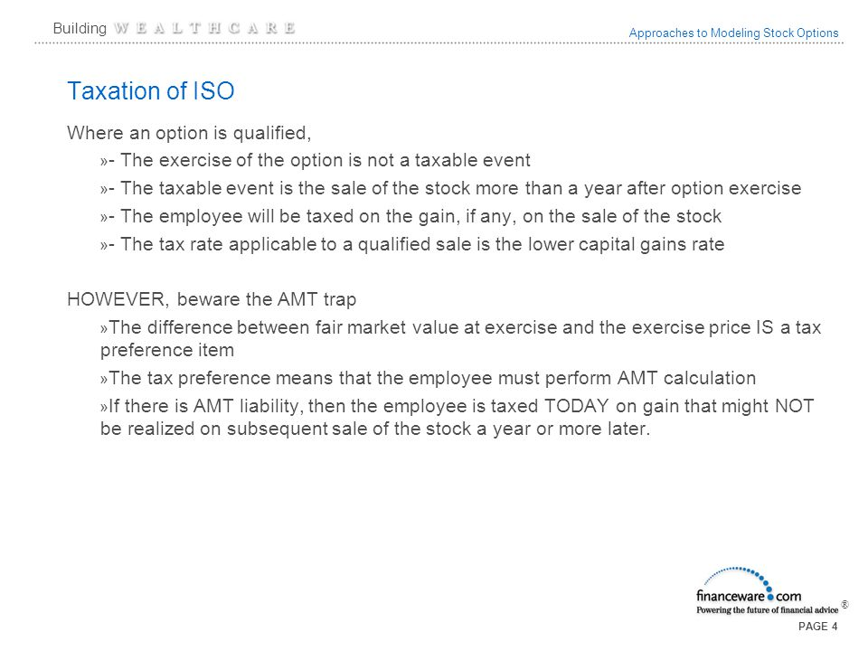 Approaches to Modeling Stock Options ® Building PAGE 4 Taxation of ISO Where an option is qualified, » - The exercise of the option is not a taxable event » - The taxable event is the sale of the stock more than a year after option exercise » - The employee will be taxed on the gain, if any, on the sale of the stock » - The tax rate applicable to a qualified sale is the lower capital gains rate HOWEVER, beware the AMT trap » The difference between fair market value at exercise and the exercise price IS a tax preference item » The tax preference means that the employee must perform AMT calculation » If there is AMT liability, then the employee is taxed TODAY on gain that might NOT be realized on subsequent sale of the stock a year or more later.