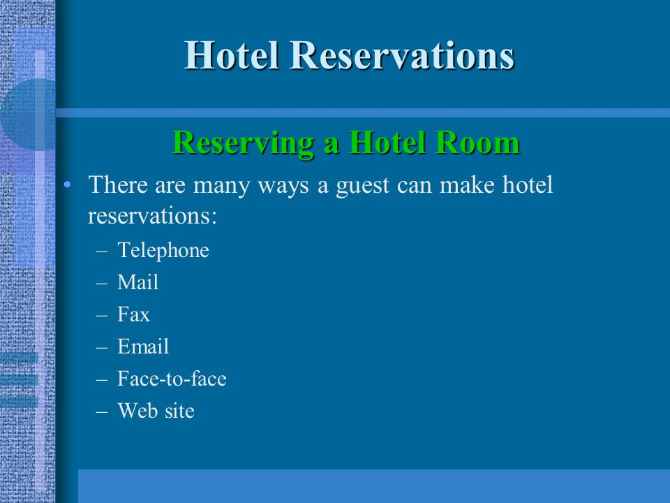 Hotel Reservations Reserving a Hotel Room There are many ways a guest can make hotel reservations: –Telephone –Mail –Fax –Email –Face-to-face –Web site