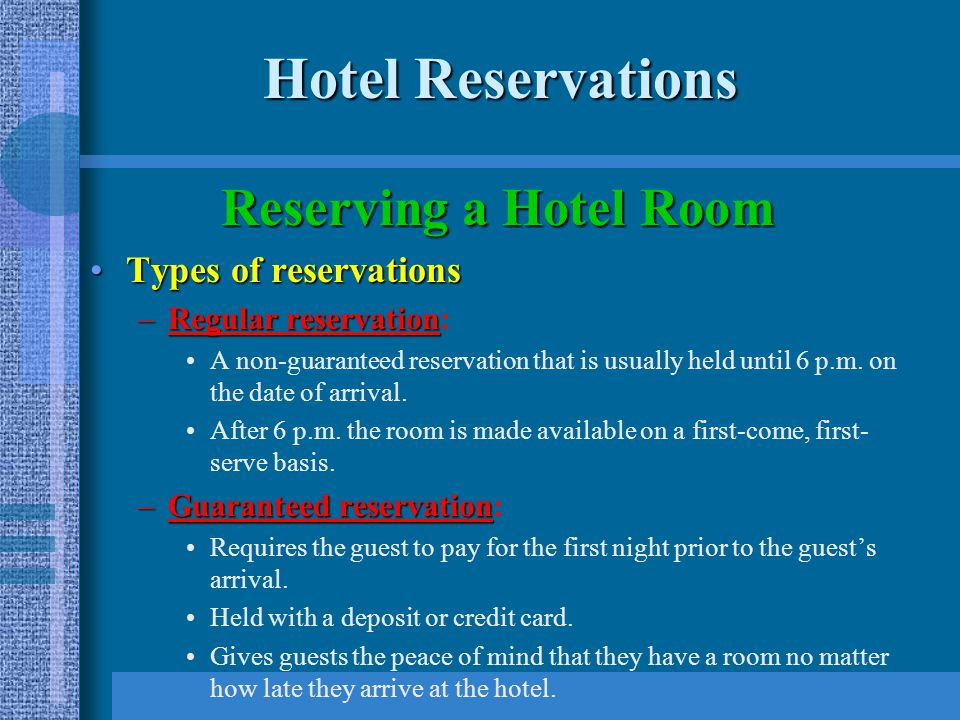 Hotel Reservations Reserving a Hotel Room Types of reservationsTypes of reservations –Regular reservation –Regular reservation: A non-guaranteed reservation that is usually held until 6 p.m.