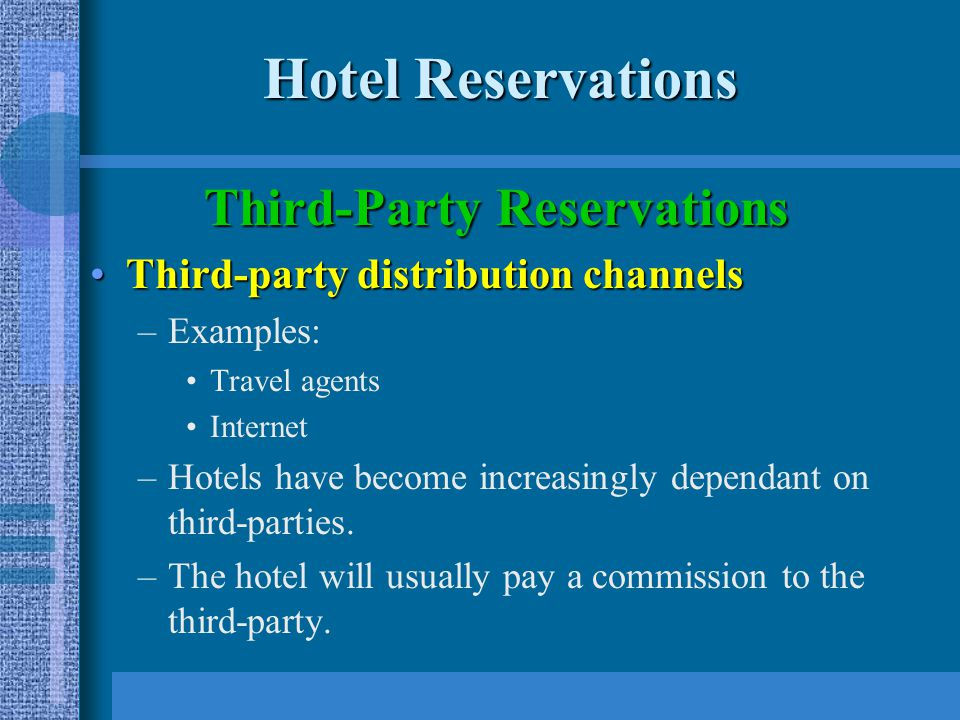 Hotel Reservations Third-Party Reservations Third-party distribution channelsThird-party distribution channels –Examples: Travel agents Internet –Hotels have become increasingly dependant on third-parties.