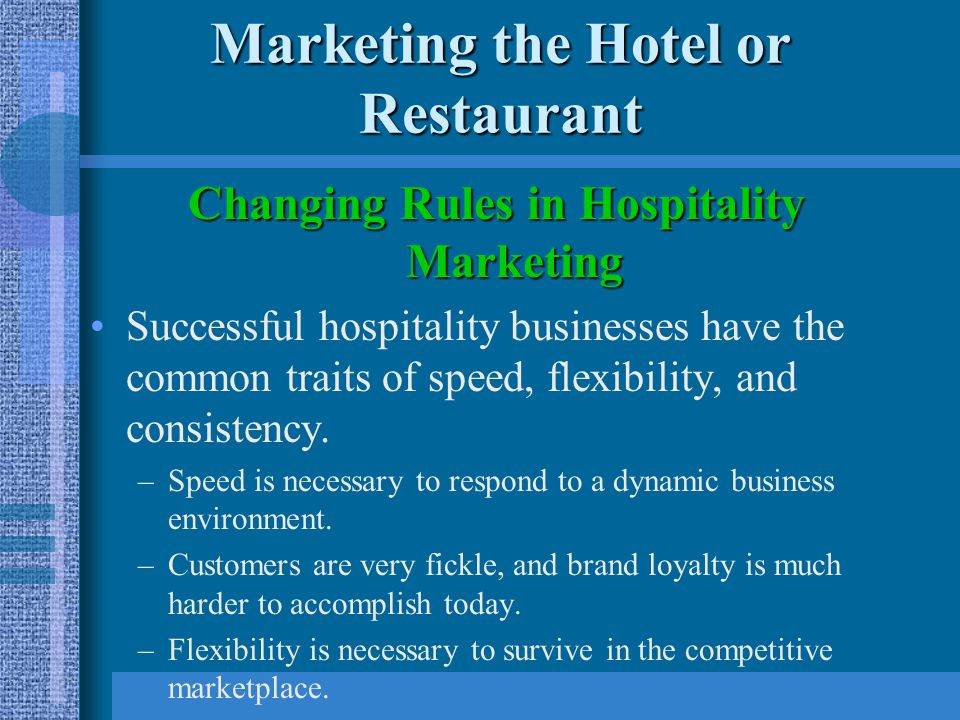 Marketing the Hotel or Restaurant Changing Rules in Hospitality Marketing New rules for resourcesNew rules for resources –Success in the hospitality industry depends on visionary leadership and a strong commitment to customer relations.