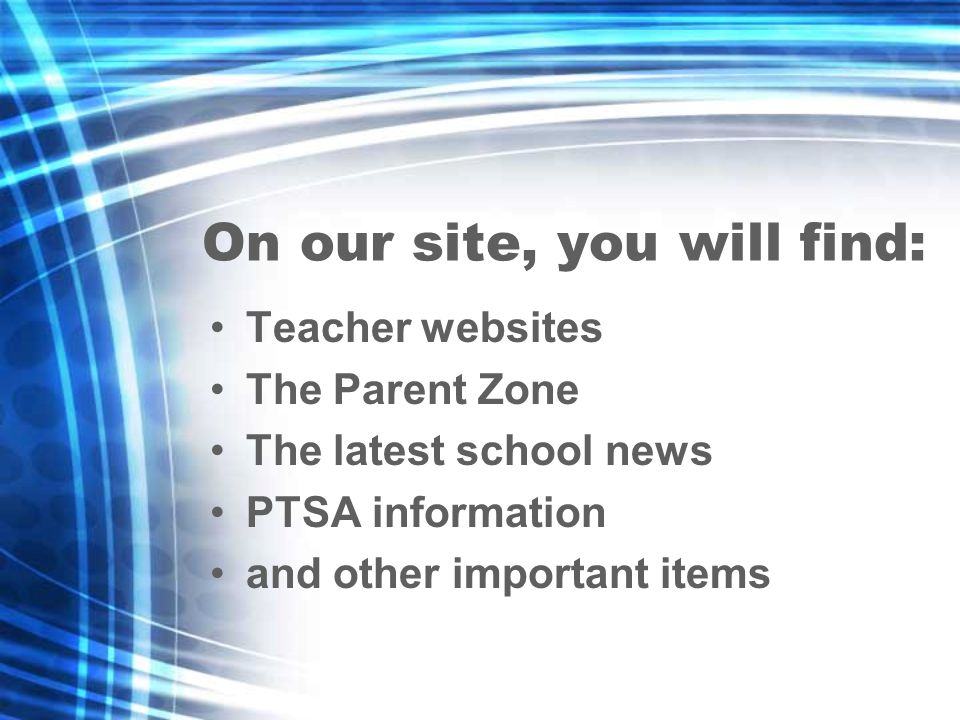On our site, you will find: Teacher websites The Parent Zone The latest school news PTSA information and other important items