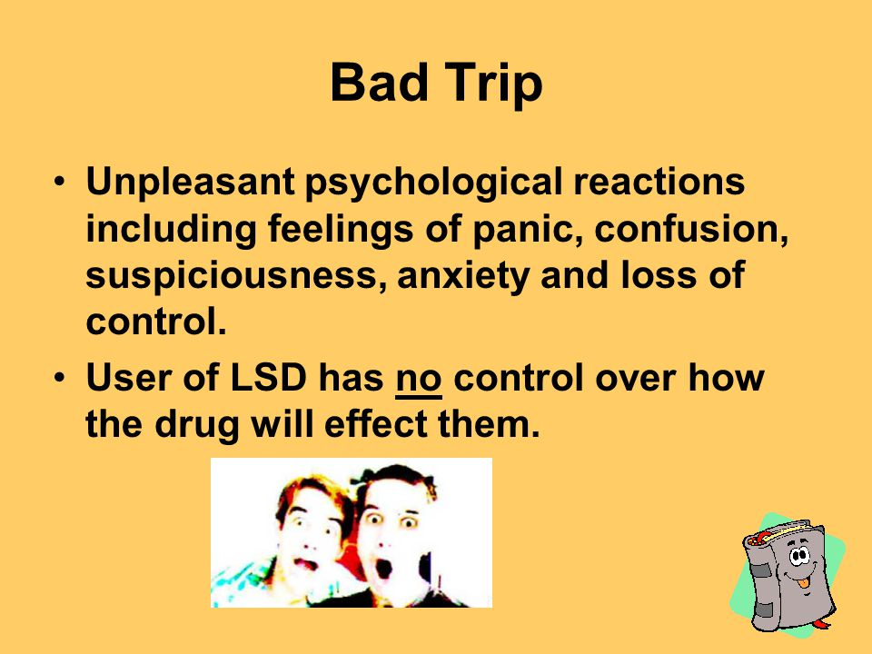 Bad Trip Unpleasant psychological reactions including feelings of panic, confusion, suspiciousness, anxiety and loss of control.