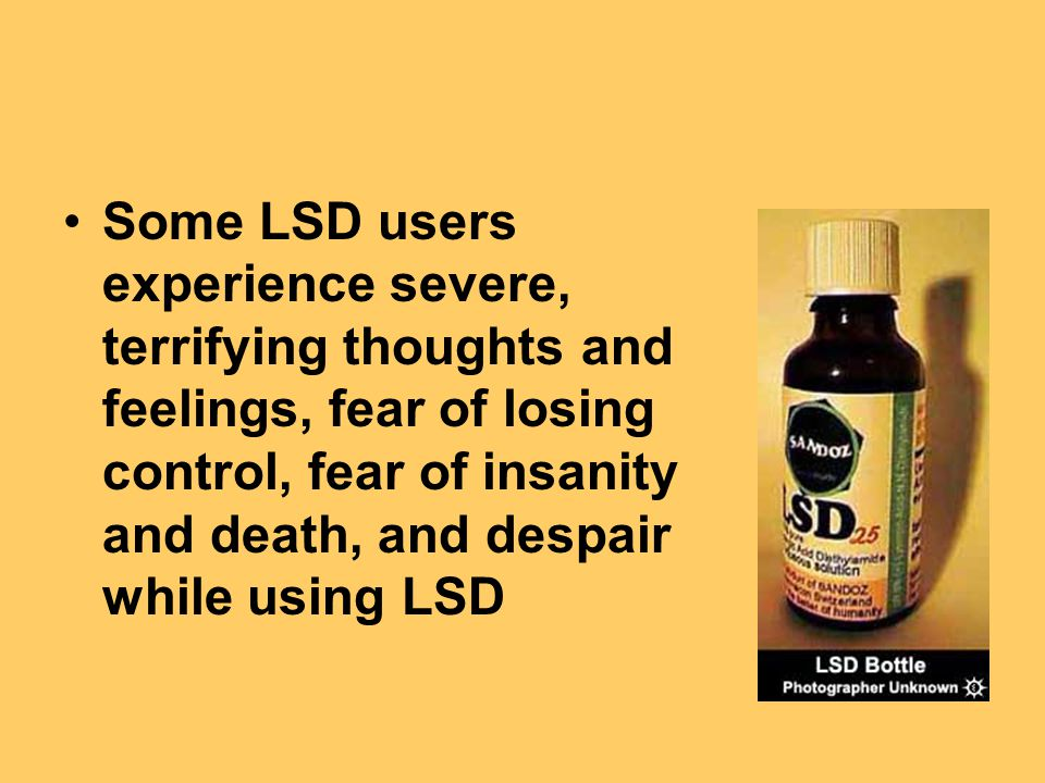 Some LSD users experience severe, terrifying thoughts and feelings, fear of losing control, fear of insanity and death, and despair while using LSD