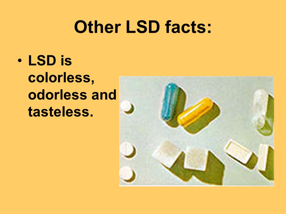 Other LSD facts: LSD is colorless, odorless and tasteless.