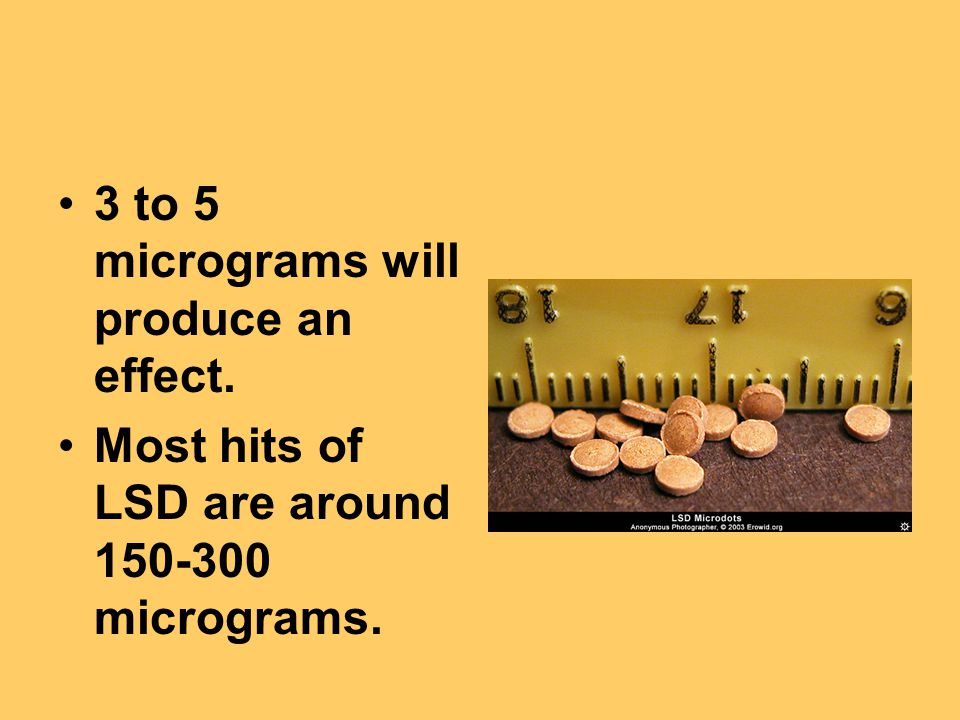 3 to 5 micrograms will produce an effect. Most hits of LSD are around 150-300 micrograms.
