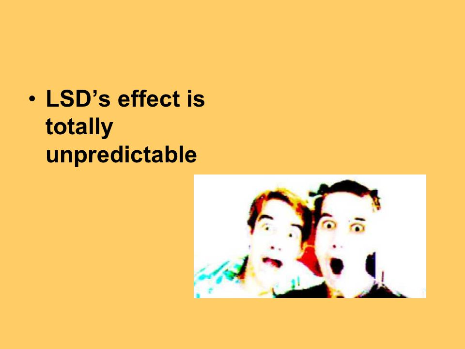 LSD's effect is totally unpredictable