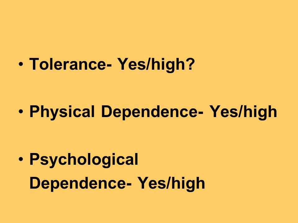 Tolerance- Yes/high Physical Dependence- Yes/high Psychological Dependence- Yes/high