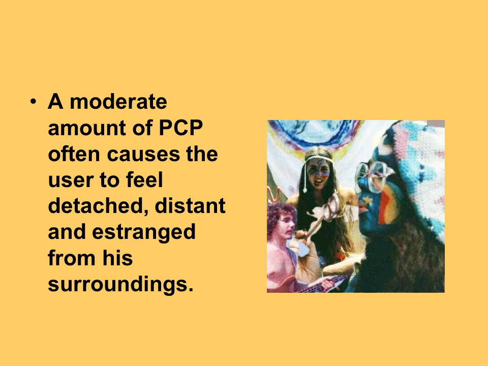 A moderate amount of PCP often causes the user to feel detached, distant and estranged from his surroundings.