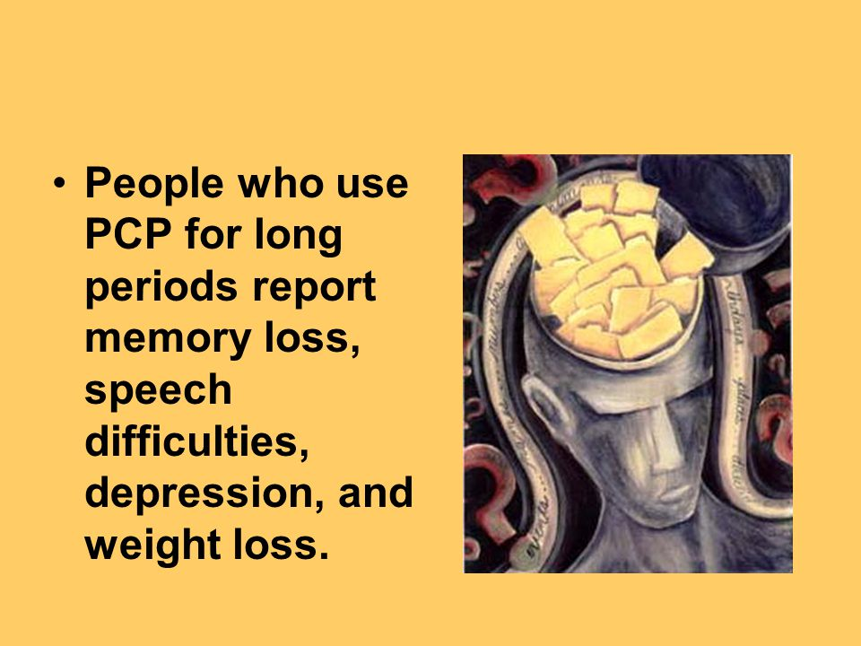 People who use PCP for long periods report memory loss, speech difficulties, depression, and weight loss.