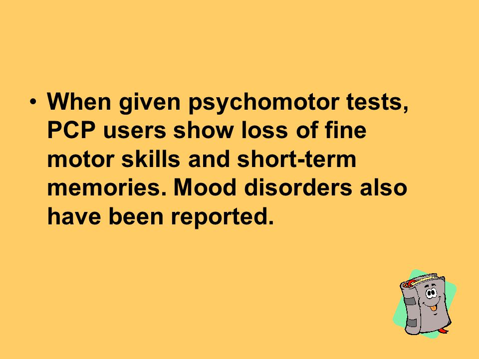 When given psychomotor tests, PCP users show loss of fine motor skills and short-term memories.