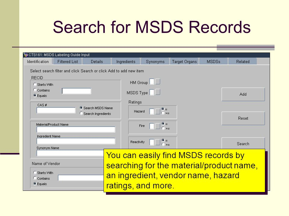 Search for MSDS Records You can easily find MSDS records by searching for the material/product name, an ingredient, vendor name, hazard ratings, and m