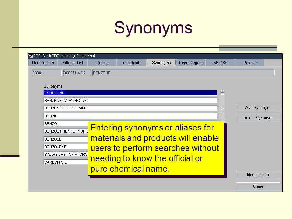 Synonyms Entering synonyms or aliases for materials and products will enable users to perform searches without needing to know the official or pure ch