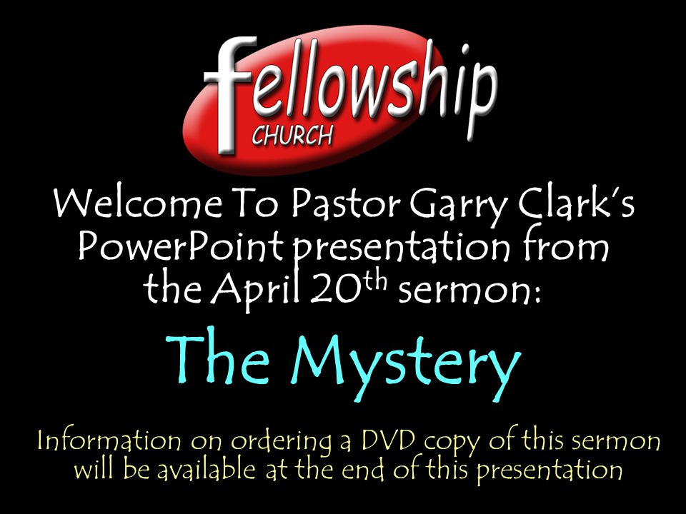 Welcome To Pastor Garry Clark's PowerPoint presentation from the April 20 th sermon: The Mystery Welcome To Pastor Garry Clark's PowerPoint presentati