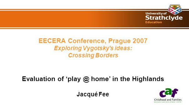 EECERA Conference, Prague 2007 Exploring Vygotsky s ideas: Crossing Borders Evaluation of 'play @ home' in the Highlands Jacqué Fee