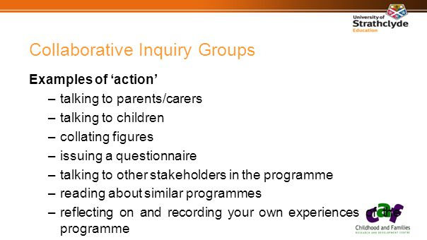 Collaborative Inquiry Groups Examples of 'action' –talking to parents/carers –talking to children –collating figures –issuing a questionnaire –talking to other stakeholders in the programme –reading about similar programmes –reflecting on and recording your own experiences of the programme
