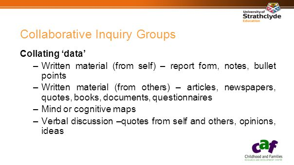 Collaborative Inquiry Groups Collating 'data' –Written material (from self) – report form, notes, bullet points –Written material (from others) – articles, newspapers, quotes, books, documents, questionnaires –Mind or cognitive maps –Verbal discussion –quotes from self and others, opinions, ideas
