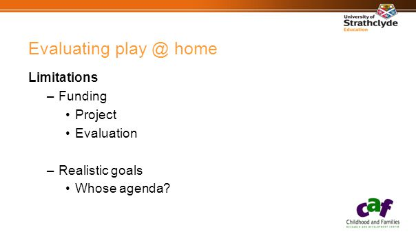 Evaluating play @ home Limitations –Funding Project Evaluation –Realistic goals Whose agenda