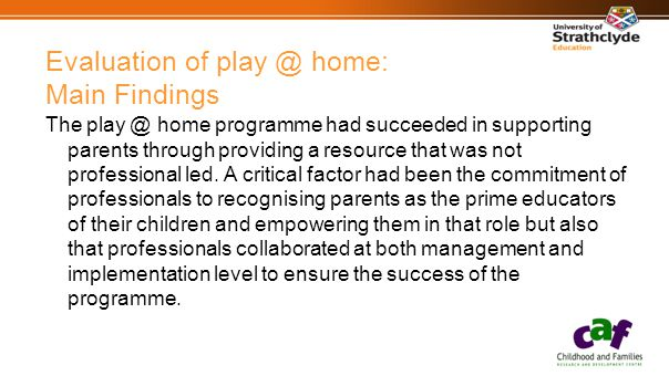 Evaluation of play @ home: Main Findings The play @ home programme had succeeded in supporting parents through providing a resource that was not professional led.