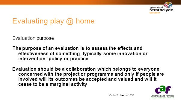 Evaluating play @ home Evaluation purpose The purpose of an evaluation is to assess the effects and effectiveness of something, typically some innovation or intervention: policy or practice Evaluation should be a collaboration which belongs to everyone concerned with the project or programme and only if people are involved will its outcomes be accepted and valued and will it cease to be a marginal activity Colin Robeson 1993