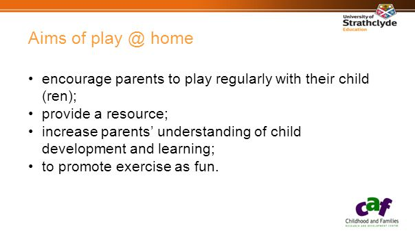 Aims of play @ home encourage parents to play regularly with their child (ren); provide a resource; increase parents' understanding of child development and learning; to promote exercise as fun.